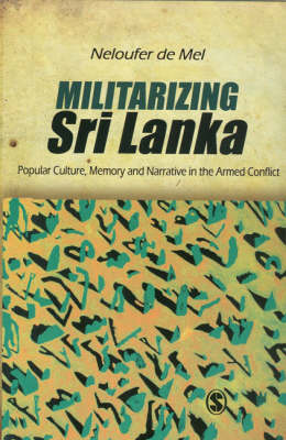 Militarizing Sri Lanka: Popular Culture, Memory and Narrative in the Armed Conflict