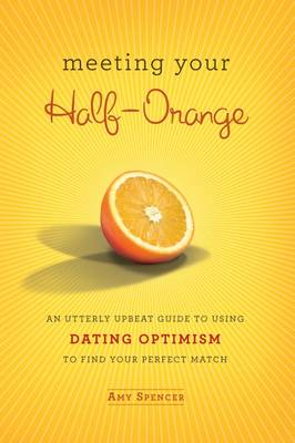 Meeting Your Half Orange: An Utterly Upbeat Guide to Using Dating Optimism to Find Your Perfect Match