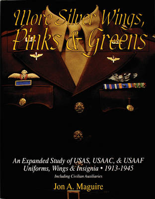 More Silver Wings, Pinks & Greens: An Expanded Study of USAS, USAAC, & USAAF Uniforms, Wings & Insignia - 1913-1945 Including Civilian Auxiliaries