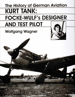 The The History of German Aviation: Kurt Tank: v. 2: The History of German Aviation: Kurt Tank Kurt Tank - Focke-Wulf's Designer and Test Pilot