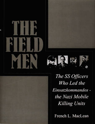 The Field Men: The SS Officers Who Led the Einsatzkommandos - the Nazi Mobile Killing Units