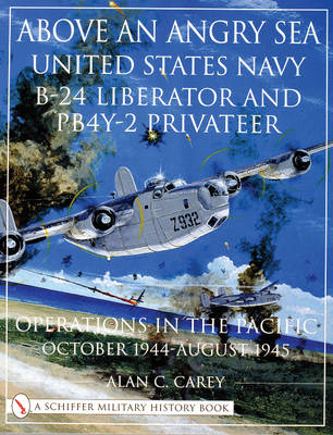 Above an Angry Sea: United States Navy B-24 Liberator and PBY-2 Privateer Operations in the Pacific - October 1944 - August 1945