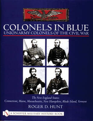 Colonels in Blue - Union Army Colonels of the Civil War: The New England States: Connecticut, Maine, Massachusetts, New Hampshire, Rhode Island, Vermont