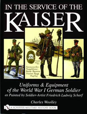 In the Service of the Kaiser: Uniforms & Equipment of the World War I German Soldier as Painted by Soldier-Artist Friedrich Ludwig Scharf