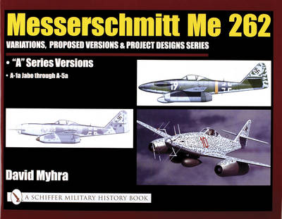 Messerschmitt Me 262: Variations, Proposed Versions & Project Designs Series: Me 262