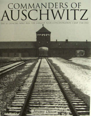 Commanders of Auschwitz: The SS Officers Who Ran the Largest Nazi Concentration Camp, 1940-1945