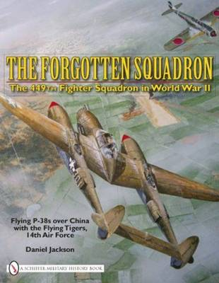 The Forgotten Squadron: The 449th Fighter Squadron in World War II Flying P-38s with the Flying Tigers, 14th AF