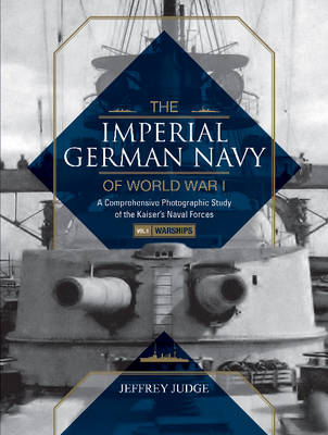 Imperial German Navy of World War I -- Volume 1 Warships: A Comprehensive Photographic Study of the Kaisers Naval Forces