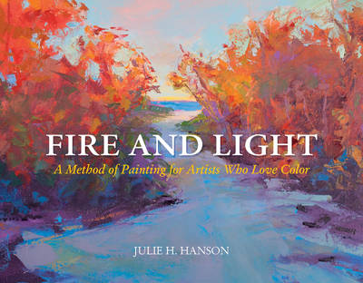 Fire & Light: A Method of Painting for Artists Who Love Color