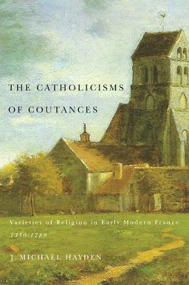 The Catholicisms of Coutances: Varieties of Religion in Early Modern France, 1350-1789
