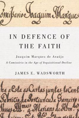In Defence of the Faith: Joaquim Marques de Araujo, a Comissario in the Age of Inquisitional Decline