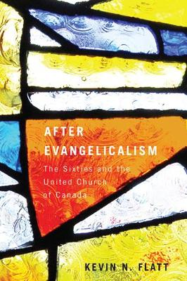 After Evangelicalism: The Sixties and the United Church of Canada