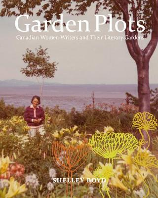 Garden Plots: Canadian Women Writers and Their Literary Gardens