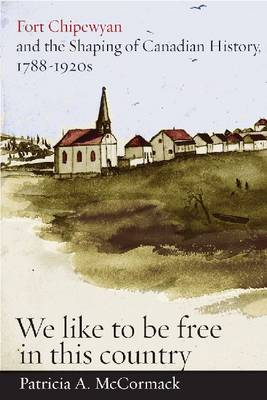 """Fort Chipewyan and the Shaping of Canadian History, 1788-1920s: """"We like to be free in this country"""""""