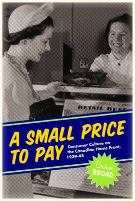 A Small Price to Pay: Consumer Culture on the Canadian Home Front, 1939-45