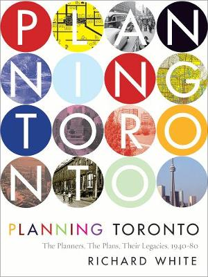 Planning Toronto: The Planners, The Plans, Their Legacies, 1940-80