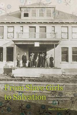 From Slave Girls to Salvation: Gender, Race, and Victoria's Chinese Rescue Home, 1886-1923