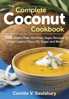 The Complete Coconut Cookbook: 200 Gluten-Free, Nut-Free, Vegan Recipes Using Coconut Flour, Oil, Sugar and More