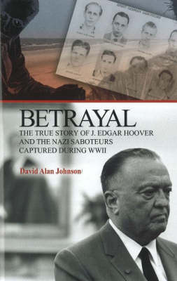 Betrayal: The True Story of J. Edgar Hoover and the Nazi Saboteurs Captured During WWII