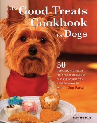 The Good Treats Cookbook for Dogs: 50 Home-cooked Treats for Special Occasions Plus Everything You Need to Know to Throw a Dog Party