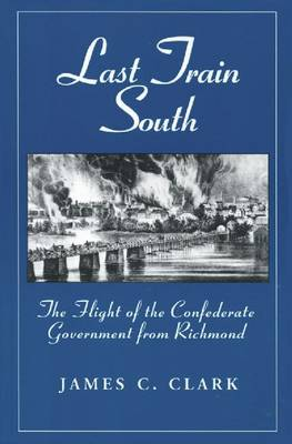 Last Train South: Flight of the Confederate Government from Richmond