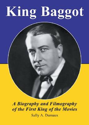 King Baggot: A Biography and Filmography of the First King of the Movies