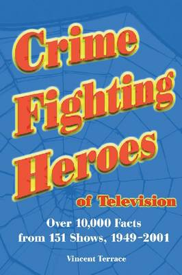 Crime Fighting Heroes of Television: Over 10, 000 Facts from 151 Shows, 1949-2001