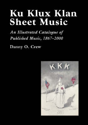 Ku Klux Klan Sheet Music: An Illustrated Catalogue of Published Music, 1867-2000