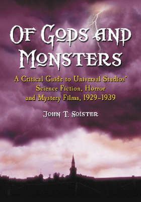 Of Gods and Monsters: A Critical Guide to Universal Studios' Science Fiction, Horror and Mystery Films, 1929-1939