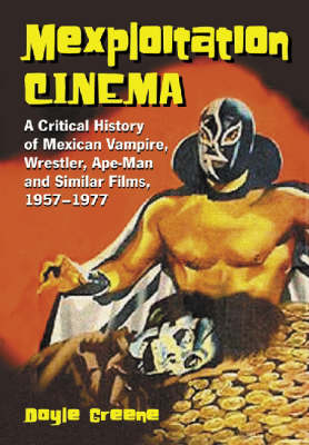 Mexploitation Cinema: A Critical History of Mexican Vampire, Wrestler, Ape-man and Similar Films, 1957-1977