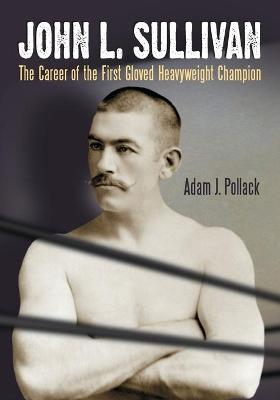 John L. Sullivan: The Career of the First Gloved Heavyweight Champion