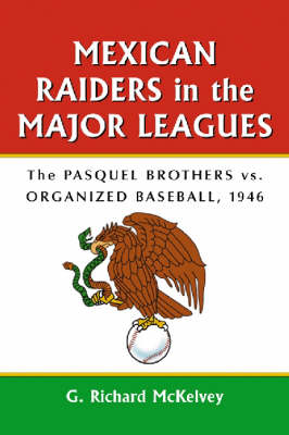 Mexican Raiders in the Major Leagues: The Pasquel Brothers Versus Organized Baseball, 1946