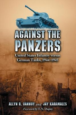Against the Panzers: United States Infantry Versus German Tanks, 1944-1945 - A History of Eight Battles Told Through Diaries, Unit Histories and Interviews