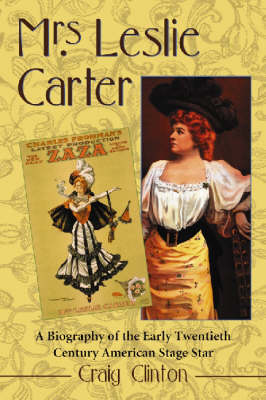 Mrs. Leslie Carter: Biography of the First American Stage Star of the Twentieth Century