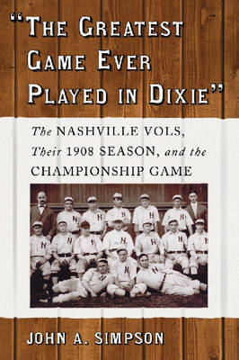 The Greatest Game Ever Played in Dixie: The Nashville Vols, Their 1908 Season, and the Championship Game