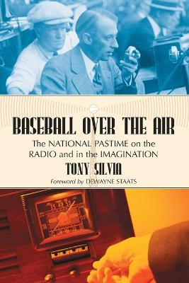 Baseball Over the Air: The National Pastime on the Radio and in the Imagination
