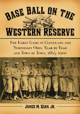 Baseball on the Western Reserve: The Early Game in Cleveland and Northeast Ohio, Year by Year and Town by Town, 1865-1900