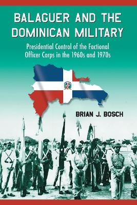 Balaguer and the Dominican Military: Presidential Control of the Factional Officer Corps in the 1960s and 1970s
