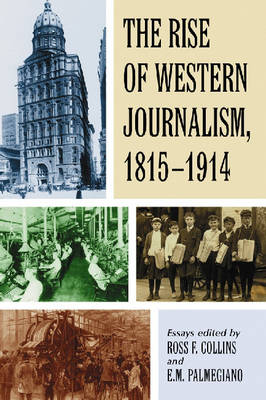 The Rise of Western Journalism, 1815-1914: Essays on the Press in Australia, Canada, France, Germany, Great Britain and the United States