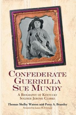 Confederate Guerrilla Sue Mundy: A Biography of Kentucky Soldier Jerome Clarke