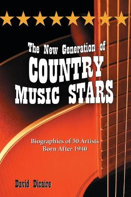 The New Generation of Country Music Stars: Biographies of 50 Artists Born After 1940