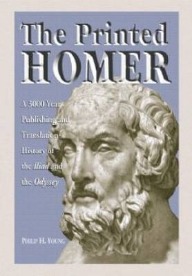 """The Printed Homer: A 3,000 Year Publishing and Translation History of the """"Iliad"""" and the """"Odyssey"""""""