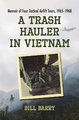 A Trash Hauler in Vietnam: Memoir of Four Tactical Airlift Tours, 1965-1968