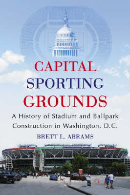 Capital Sporting Grounds: A History of Stadium and Ballpark Construction in Washington, D.C.