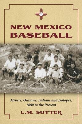 New Mexico Baseball: Miners, Outlaws, Indians and Isotopes, 1880 to the Present