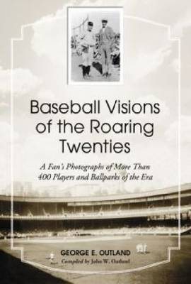 Baseball Visions of the Roaring Twenties: A Fan's Photographs of More Than 400 Players and Ballparks of the Era