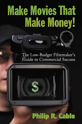 Make Movies That Make Money!: The Low-budget Filmmaker's Guide to Commercial Success