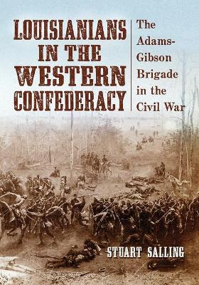 Louisianians in the Western Confederacy: The Adams-Gibson Brigade in the Civil War