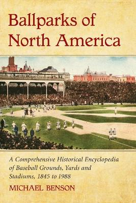 Ballparks of North America: A Comprehensive Historical Reference to Baseball Grounds, Yards and Stadiums, 1845 to Present