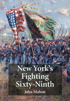 New York's Fighting Sixty-Ninth: A Regimental History of Service in the Civil War's Irish Brigade and the Great War's Rainbow Division